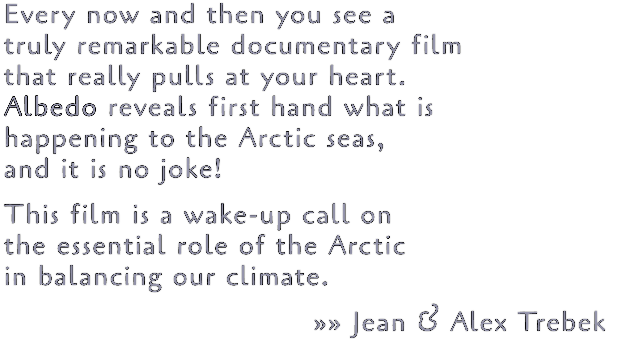 Every now and then you see a truly remarkable documentary film that really pulls at your heart. Albedo reveals first hand what is happening to the Arctic seas, and it is no joke! This film is a wake-up call on the essential role of the Arctic in balancing our climate. »» Jean & Alex Trebek